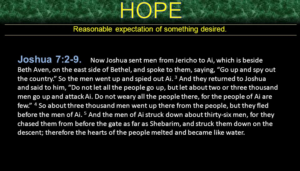 Reasonable expectation of something desired. Joshua 7:2-9. Now Joshua sent men from Jericho to Ai, which is beside Beth Aven, on the east side of Beth