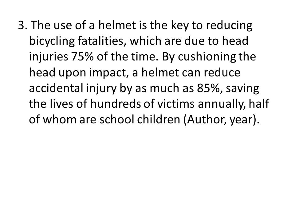 3. The use of a helmet is the key to reducing bicycling fatalities, which are due to head injuries 75% of the time. By cushioning the head upon impact
