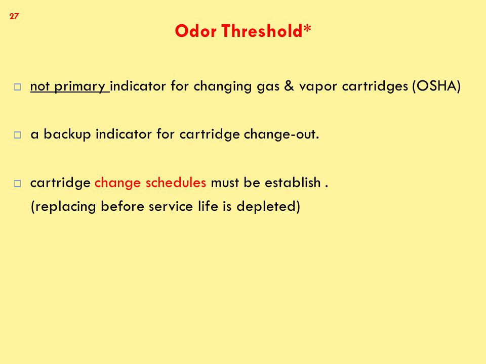 Odor Threshold*  not primary indicator for changing gas & vapor cartridges (OSHA)  a backup indicator for cartridge change-out.