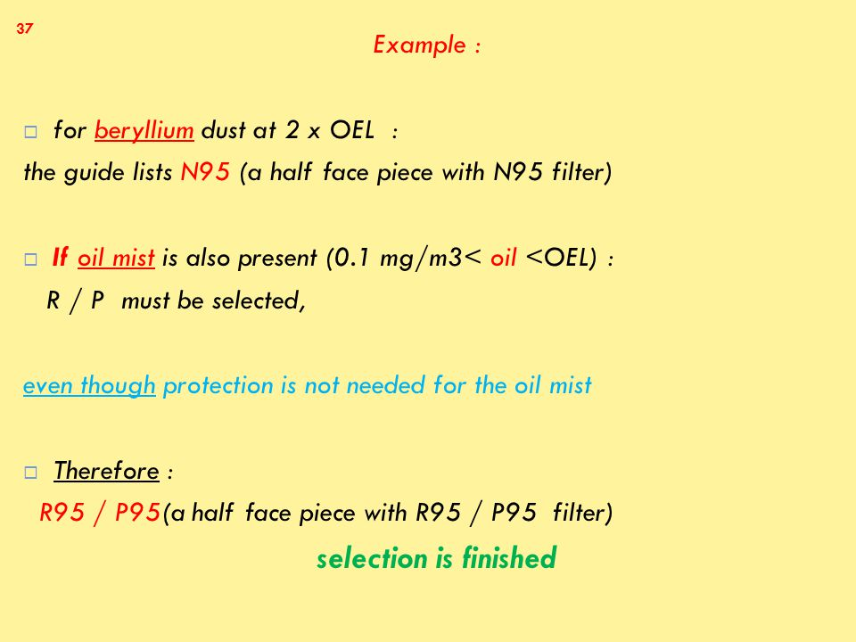 Example :  for beryllium dust at 2 x OEL : the guide lists N95 (a half face piece with N95 filter)  If oil mist is also present (0.1 mg/m3< oil <OEL) : R / P must be selected, even though protection is not needed for the oil mist  Therefore : R95 / P95(a half face piece with R95 / P95 filter) selection is finished 37