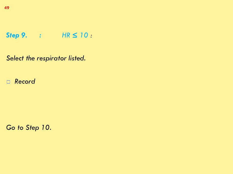 Step 9. : HR ≤ 10 : Select the respirator listed.  Record Go to Step 10. 49