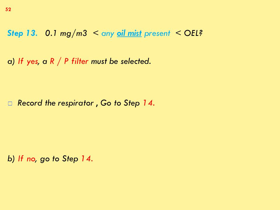 Step 13. 0.1 mg/m3 < any oil mist present < OEL. a) If yes, a R / P filter must be selected.
