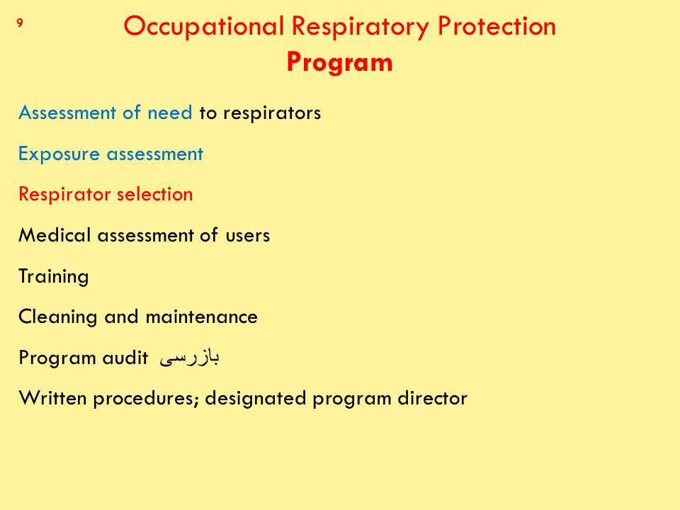 Occupational Respiratory Protection Program Assessment of need to respirators Exposure assessment Respirator selection Medical assessment of users Training Cleaning and maintenance Program audit بازرسى Written procedures; designated program director 9