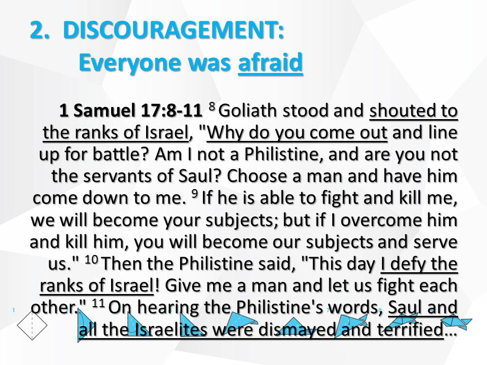 2. DISCOURAGEMENT: Everyone was afraid 1 Samuel 17:8-11 8 Goliath stood and shouted to the ranks of Israel,