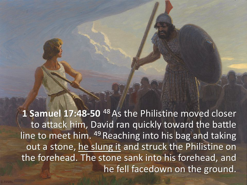 1 Samuel 17:48-50 48 As the Philistine moved closer to attack him, David ran quickly toward the battle line to meet him.
