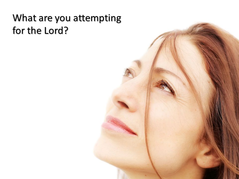 What are you attempting for the Lord?