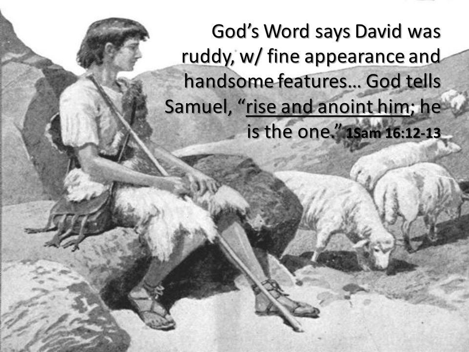 God's Word says David was ruddy, w/ fine appearance and handsome features… God tells Samuel, rise and anoint him; he is the one. 1Sam 16:12-13
