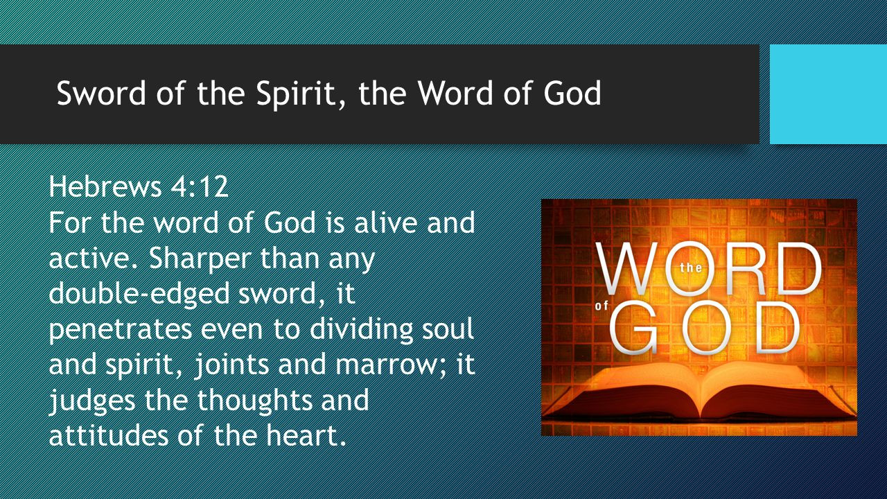Sword of the Spirit, the Word of God Hebrews 4:12 For the word of God is alive and active. Sharper than any double-edged sword, it penetrates even to