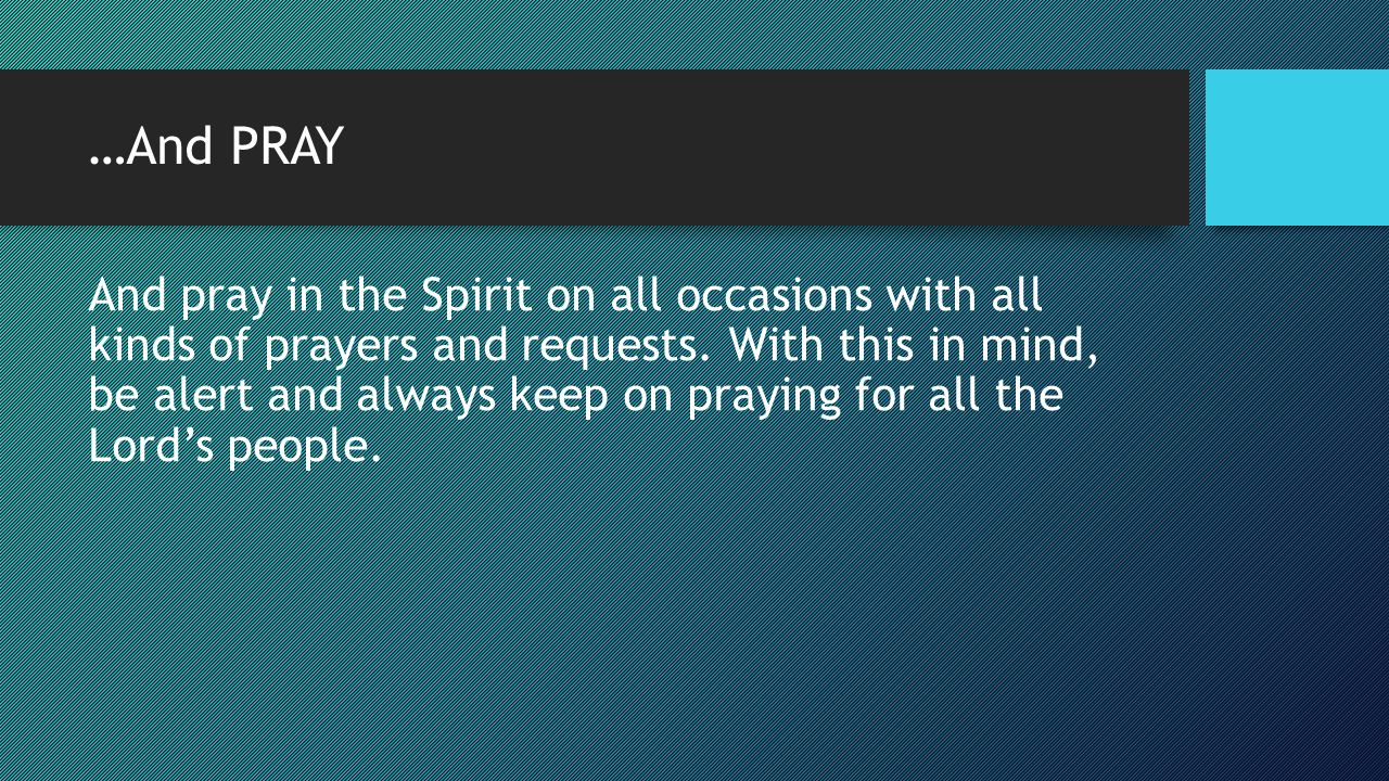 …And PRAY And pray in the Spirit on all occasions with all kinds of prayers and requests. With this in mind, be alert and always keep on praying for a