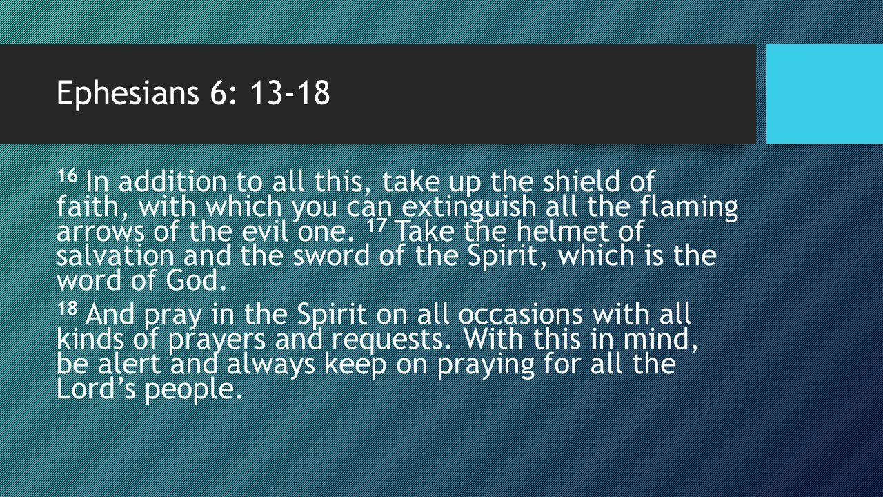 Ephesians 6: 13-18 16 In addition to all this, take up the shield of faith, with which you can extinguish all the flaming arrows of the evil one. 17 T