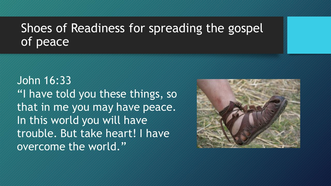 "Shoes of Readiness for spreading the gospel of peace John 16:33 ""I have told you these things, so that in me you may have peace. In this world you wil"