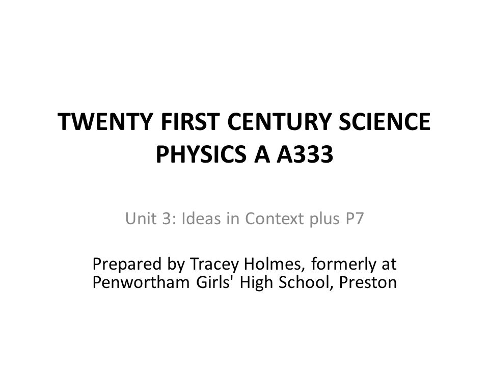 TWENTY FIRST CENTURY SCIENCE PHYSICS A A333 Unit 3: Ideas in Context plus P7 Prepared by Tracey Holmes, formerly at Penwortham Girls High School, Preston