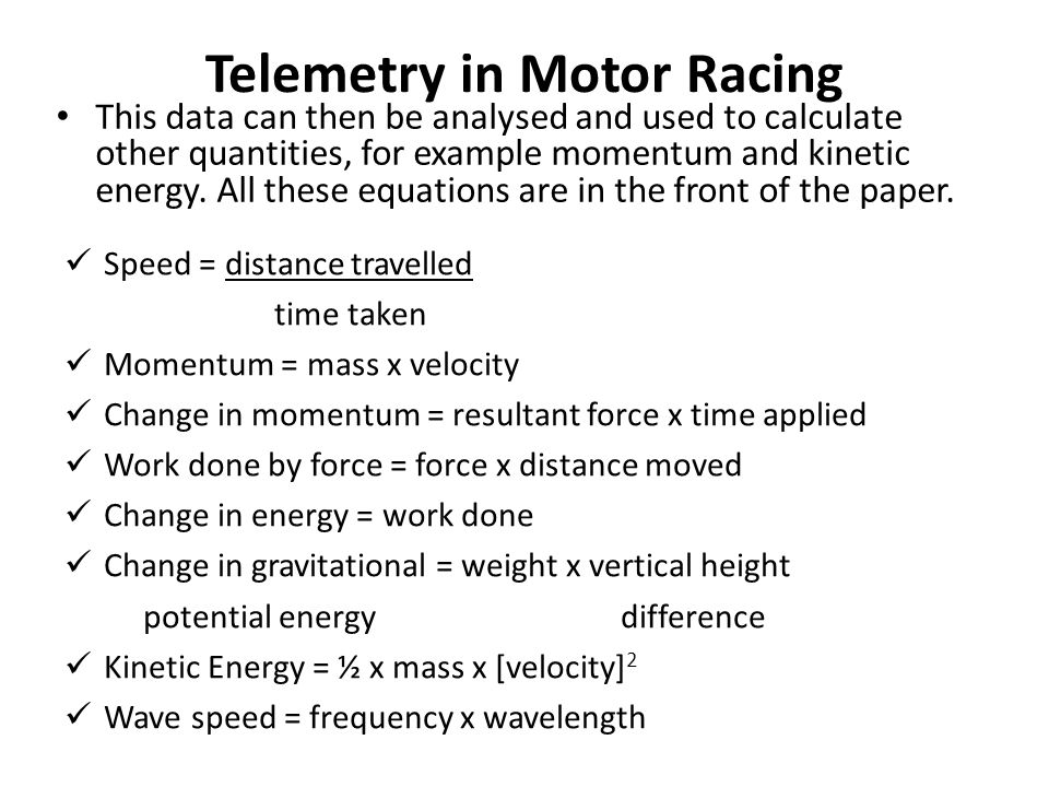 Speed = distance travelled time taken Momentum = mass x velocity Change in momentum = resultant force x time applied Work done by force = force x distance moved Change in energy = work done Change in gravitational = weight x vertical height potential energy difference Kinetic Energy = ½ x mass x [velocity] 2 Wave speed = frequency x wavelength This data can then be analysed and used to calculate other quantities, for example momentum and kinetic energy.