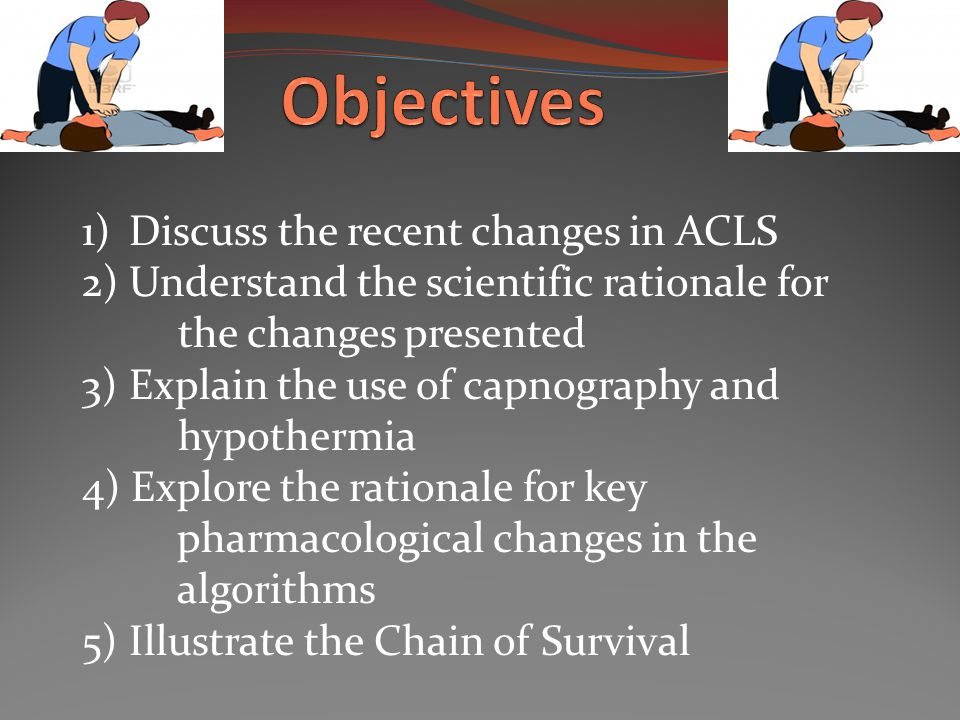 1) Discuss the recent changes in ACLS 2) Understand the scientific rationale for the changes presented 3) Explain the use of capnography and hypothermia 4) Explore the rationale for key pharmacological changes in the algorithms 5) Illustrate the Chain of Survival