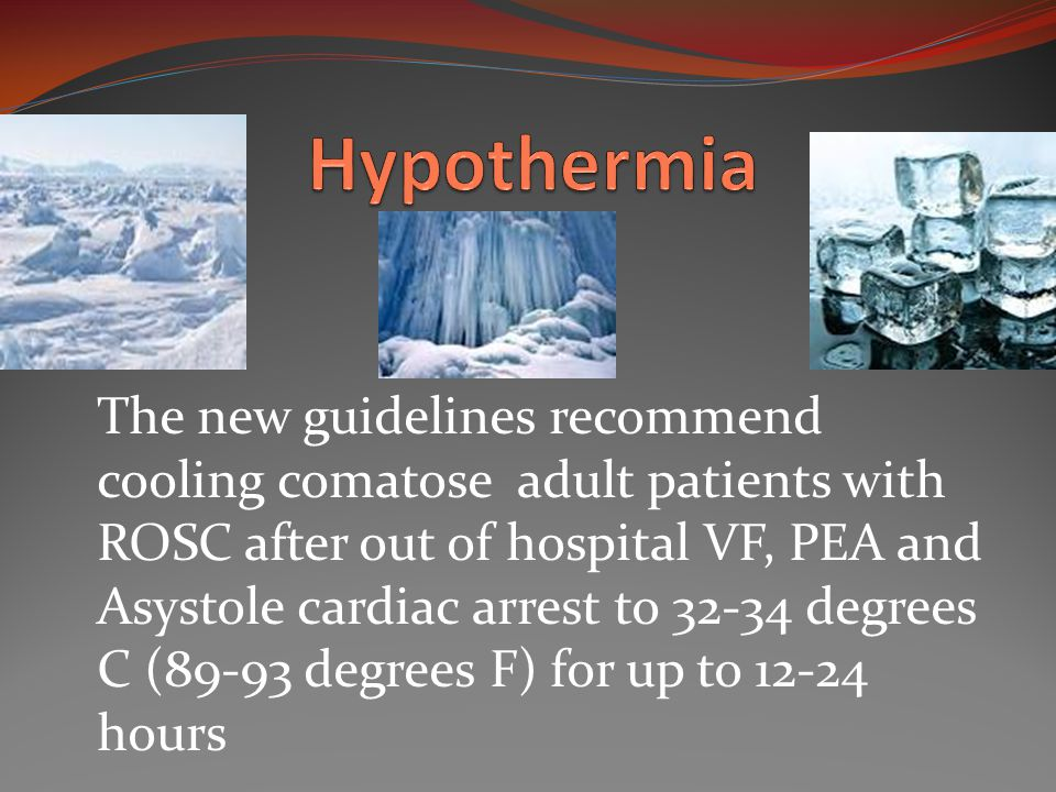 The new guidelines recommend cooling comatose adult patients with ROSC after out of hospital VF, PEA and Asystole cardiac arrest to 32-34 degrees C (89-93 degrees F) for up to 12-24 hours