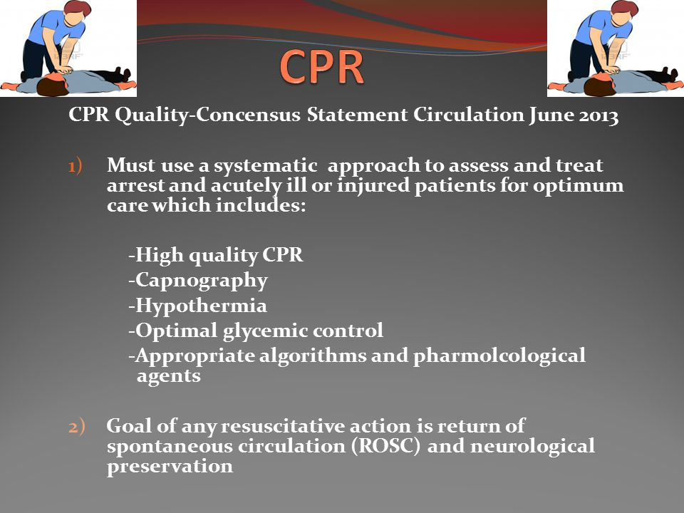 CPR Quality-Concensus Statement Circulation June 2013 1) Must use a systematic approach to assess and treat arrest and acutely ill or injured patients for optimum care which includes: -High quality CPR -Capnography -Hypothermia -Optimal glycemic control -Appropriate algorithms and pharmolcological agents 2) Goal of any resuscitative action is return of spontaneous circulation (ROSC) and neurological preservation