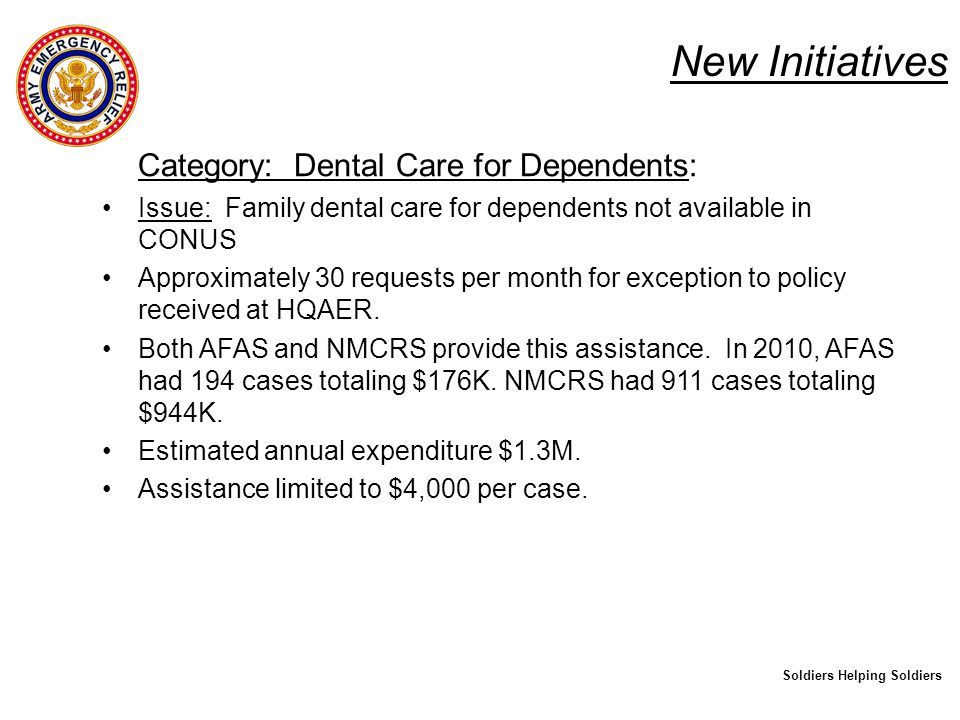 New Initiatives Category: Dental Care for Dependents: Issue: Family dental care for dependents notavailable in CONUS Approximately 30 requests per month for exception to policy received at HQAER.