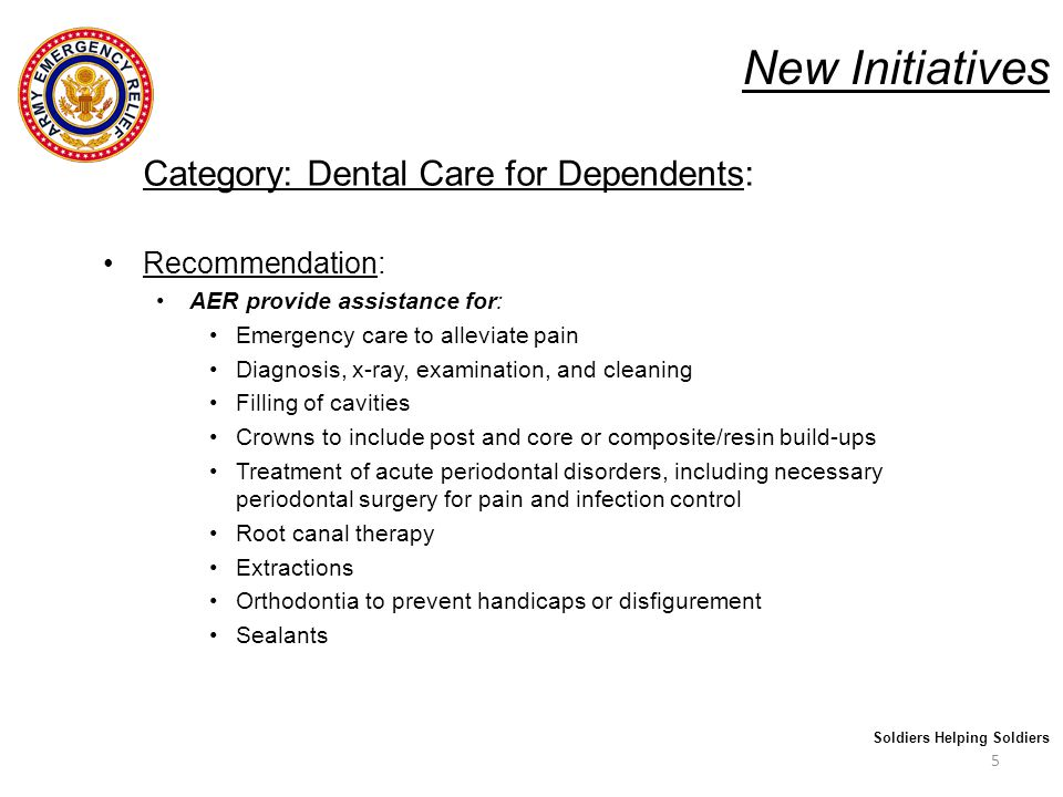 New Initiatives Category: Dental Care for Dependents: Recommendation: AER provide assistance for: Emergency care to alleviate pain Diagnosis, x-ray, examination, and cleaning Filling of cavities Crowns to include post and core or composite/resin build-ups Treatment of acute periodontal disorders, including necessary periodontal surgery for pain and infection control Root canal therapy Extractions Orthodontia to prevent handicaps or disfigurement Sealants 5 Soldiers Helping Soldiers