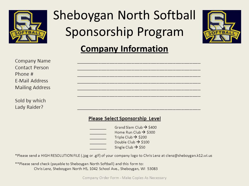 Sheboygan North Softball Sponsorship Program Company Information Company Name_____________________________________________ Contact Person_____________________________________________ Phone #_____________________________________________ E-Mail Address_____________________________________________ Mailing Address_____________________________________________ _____________________________________________ Sold by which Lady Raider _____________________________________________ Please Select Sponsorship Level ________Grand Slam Club  $400 ________Home Run Club  $300 ________Triple Club  $200 ________Double Club  $100 ________Single Club  $50 *Please send a HIGH RESOLUTION FILE (.jpg or.gif) of your company logo to Chris Lenz at clenz@sheboygan.k12.wi.us **Please send check (payable to Sheboygan North Softball) and this form to: Chris Lenz, Sheboygan North HS, 1042 School Ave., Sheboygan, WI 53083 Company Order Form - Make Copies As Necessary