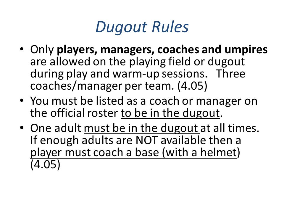 Dugout Rules Only players, managers, coaches and umpires are allowed on the playing field or dugout during play and warm-up sessions. Three coaches/ma