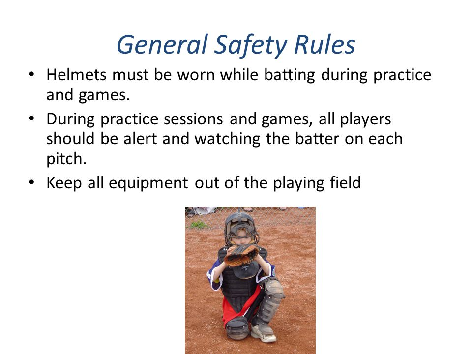 General Safety Rules Helmets must be worn while batting during practice and games. During practice sessions and games, all players should be alert and