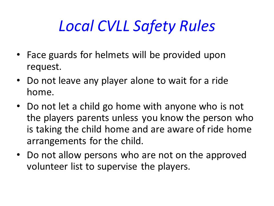 Local CVLL Safety Rules Face guards for helmets will be provided upon request. Do not leave any player alone to wait for a ride home. Do not let a chi