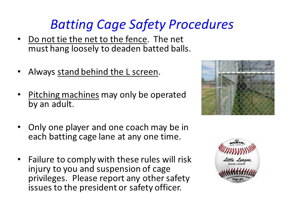 Batting Cage Safety Procedures Do not tie the net to the fence. The net must hang loosely to deaden batted balls. Always stand behind the L screen. Pi
