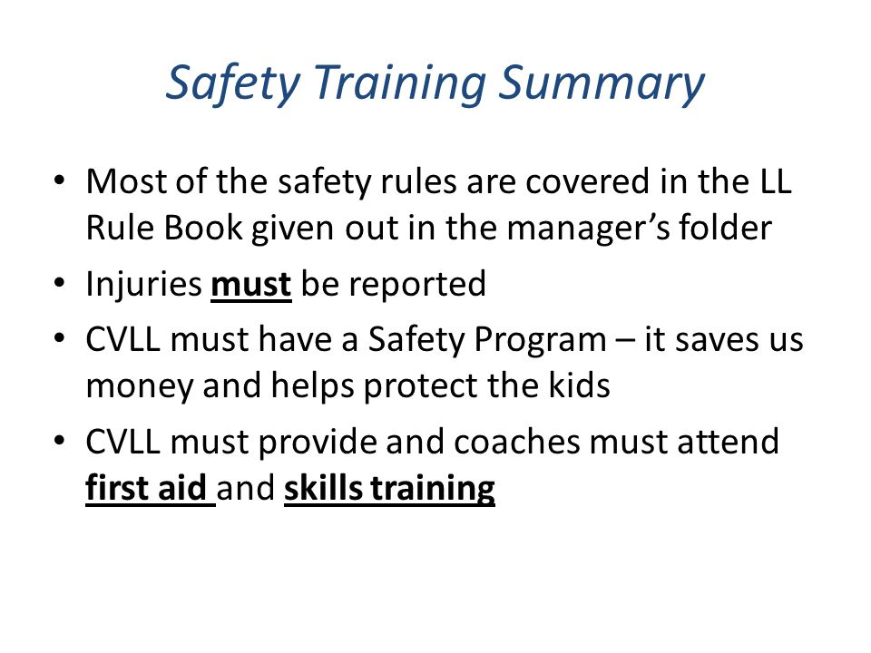 Safety Training Summary Most of the safety rules are covered in the LL Rule Book given out in the manager's folder Injuries must be reported CVLL must