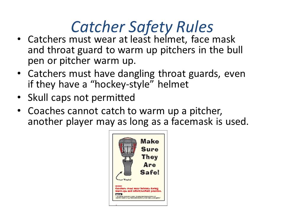 Catcher Safety Rules Catchers must wear at least helmet, face mask and throat guard to warm up pitchers in the bull pen or pitcher warm up. Catchers m