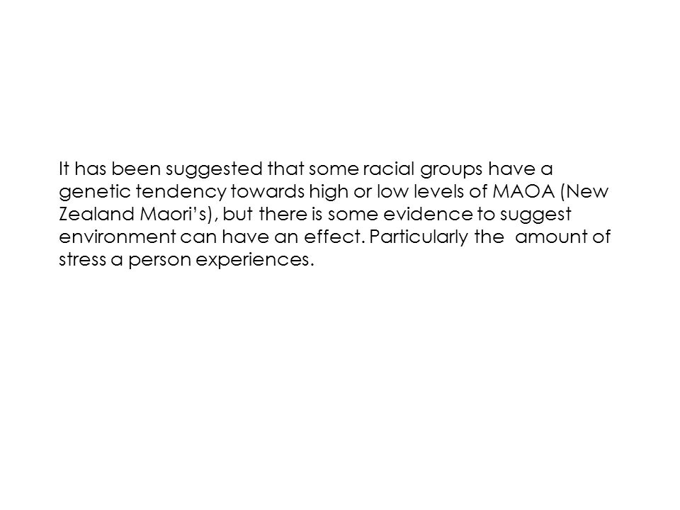 It has been suggested that some racial groups have a genetic tendency towards high or low levels of MAOA (New Zealand Maori's), but there is some evidence to suggest environment can have an effect.