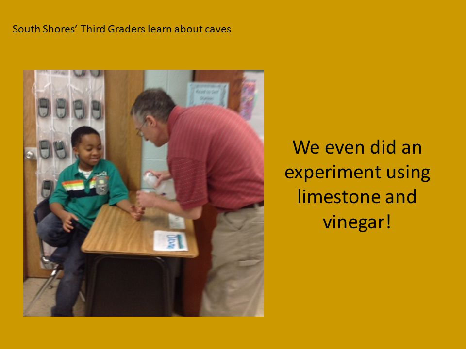 South Shores' Third Graders learn about caves We even did an experiment using limestone and vinegar!