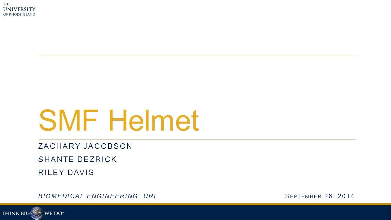 SMF Helmet ZACHARY JACOBSON SHANTE DEZRICK RILEY DAVIS BIOMEDICAL ENGINEERING, URIS EPTEMBER 26, 2014