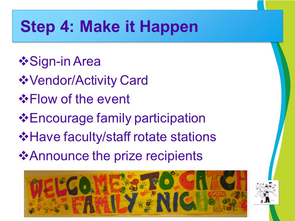 Step 4: Make it Happen  Sign-in Area  Vendor/Activity Card  Flow of the event  Encourage family participation  Have faculty/staff rotate stations
