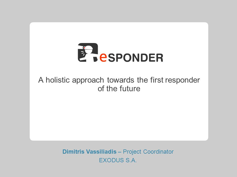 A holistic approach towards the first responder of the future Dimitris Vassiliadis – Project Coordinator EXODUS S.A.