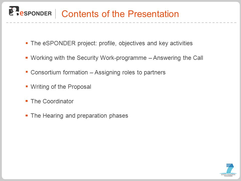 Contents of the Presentation The eSPONDER project: profile, objectives and key activities Working with the Security Work-programme – Answering the Call Consortium formation – Assigning roles to partners Writing of the Proposal The Coordinator The Hearing and preparation phases