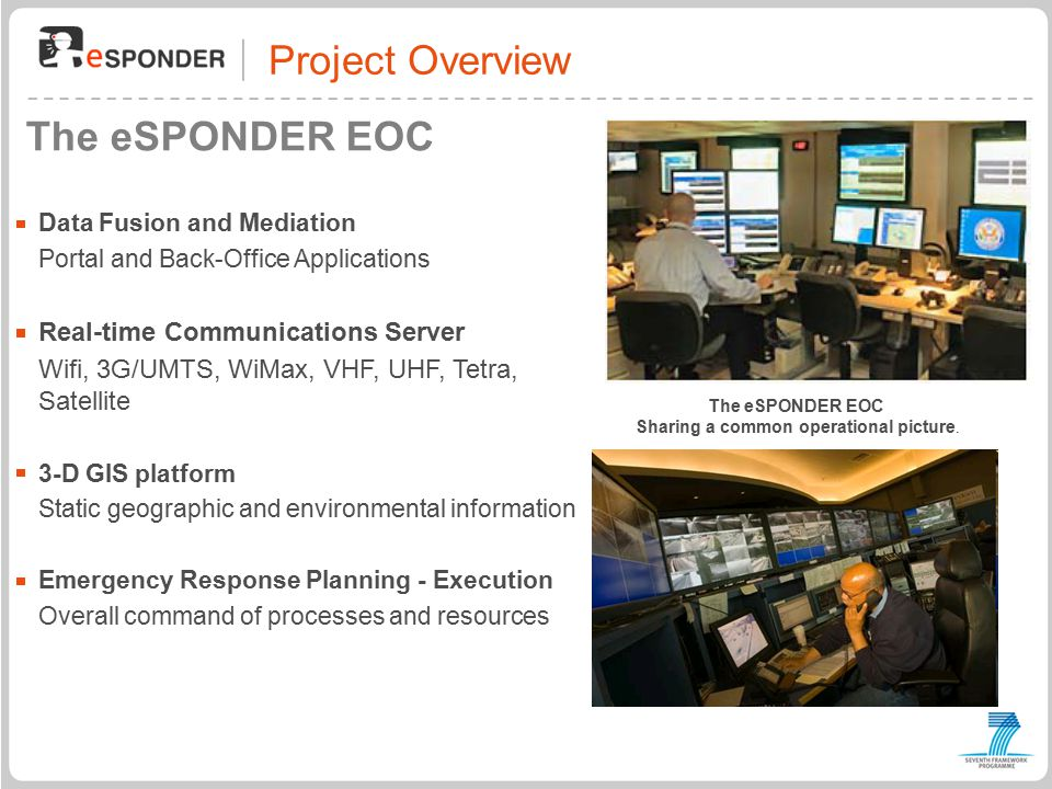 Project Overview The eSPONDER EOC Data Fusion and Mediation Portal and Back-Office Applications Real-time Communications Server Wifi, 3G/UMTS, WiMax, VHF, UHF, Tetra, Satellite 3-D GIS platform Static geographic and environmental information Emergency Response Planning - Execution Overall command of processes and resources The eSPONDER EOC Sharing a common operational picture.