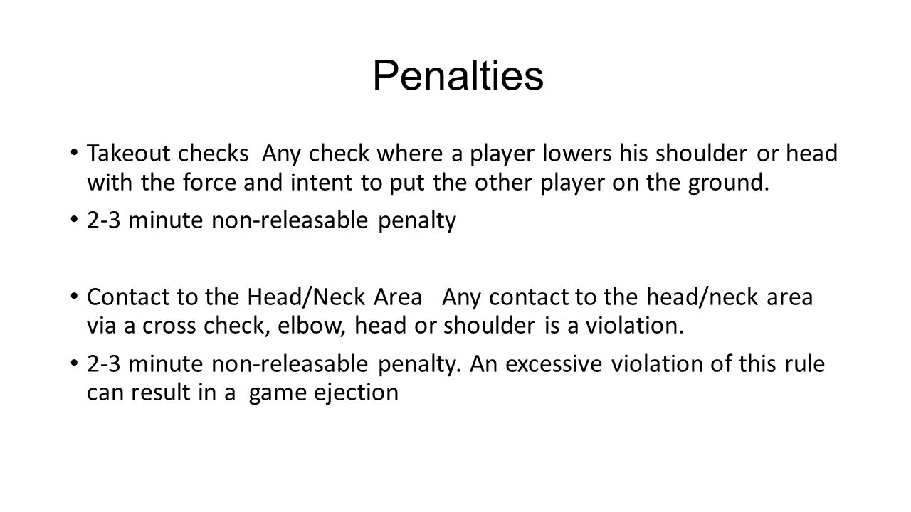 Penalties Takeout checks Any check where a player lowers his shoulder or head with the force and intent to put the other player on the ground.