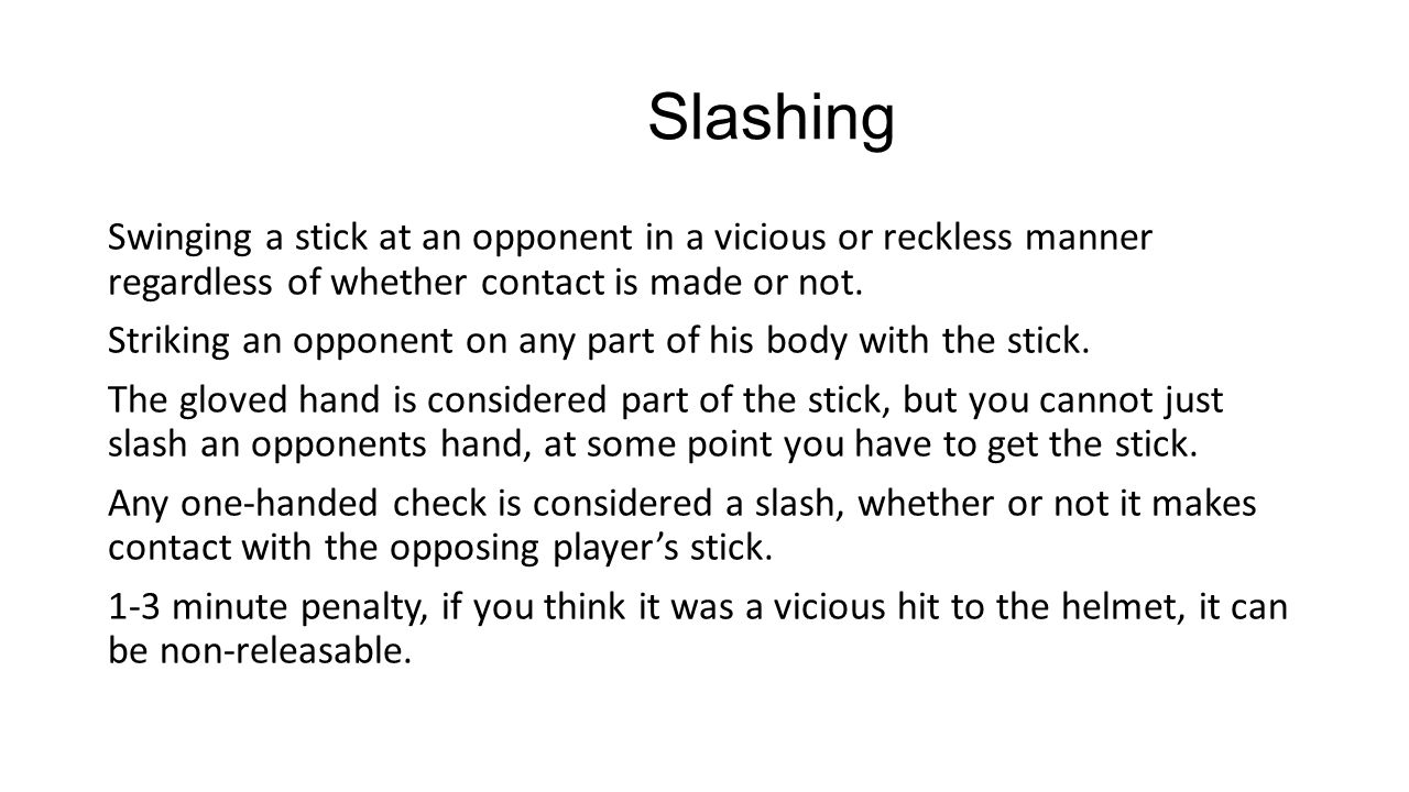 Slashing Swinging a stick at an opponent in a vicious or reckless manner regardless of whether contact is made or not.