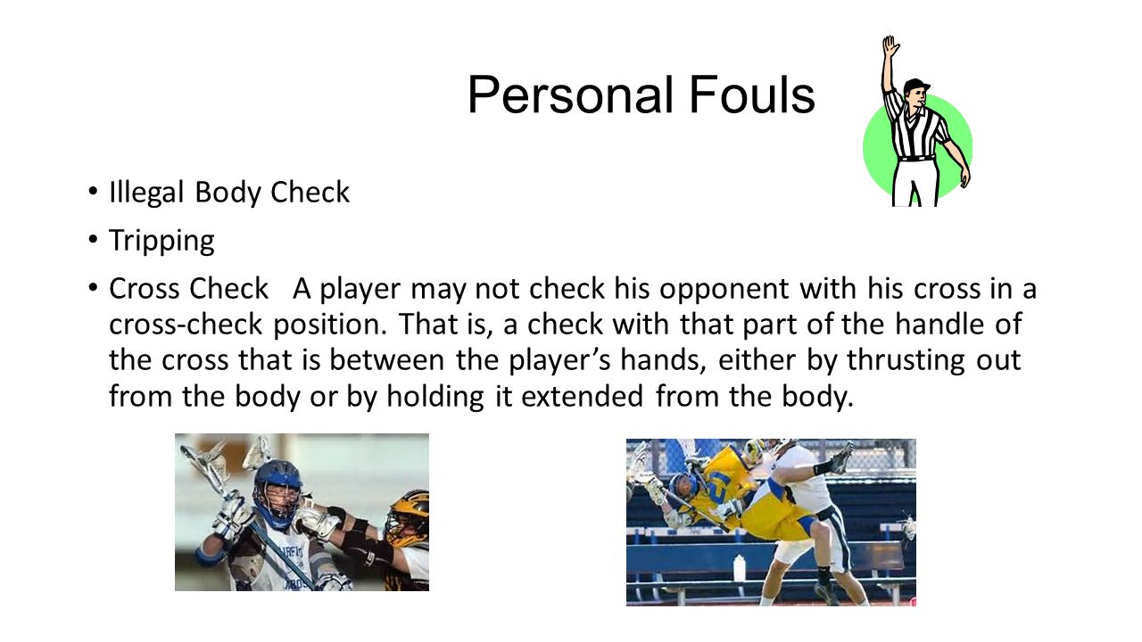 Personal Fouls Illegal Body Check Tripping Cross Check A player may not check his opponent with his cross in a cross-check position.
