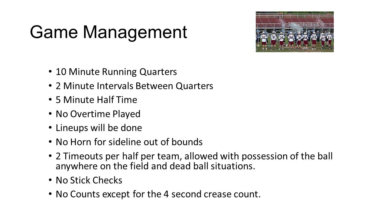 Game Management 10 Minute Running Quarters 2 Minute Intervals Between Quarters 5 Minute Half Time No Overtime Played Lineups will be done No Horn for sideline out of bounds 2 Timeouts per half per team, allowed with possession of the ball anywhere on the field and dead ball situations.