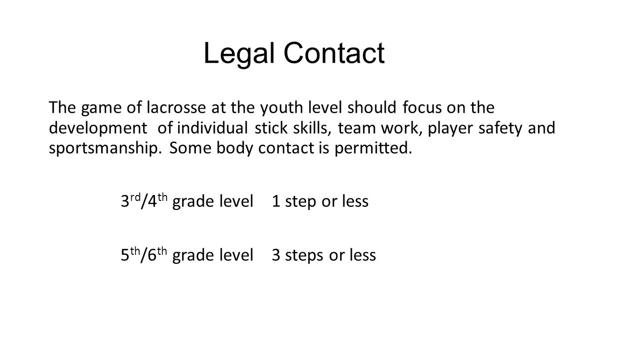 Legal Contact The game of lacrosse at the youth level should focus on the development of individual stick skills, team work, player safety and sportsmanship.
