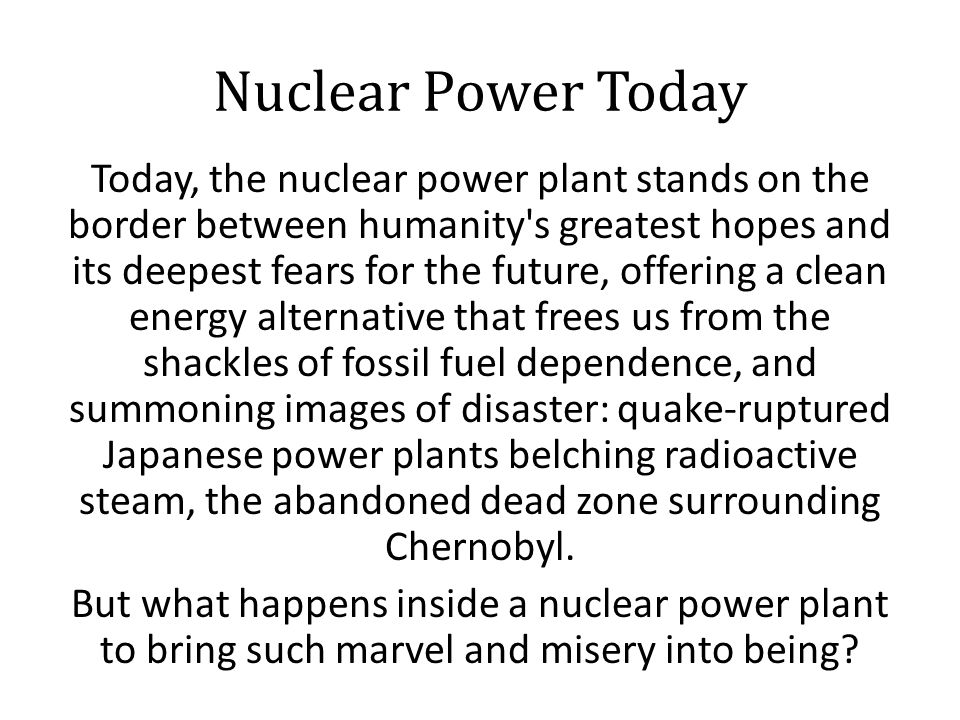 Nuclear Power Today Today, the nuclear power plant stands on the border between humanity s greatest hopes and its deepest fears for the future, offering a clean energy alternative that frees us from the shackles of fossil fuel dependence, and summoning images of disaster: quake-ruptured Japanese power plants belching radioactive steam, the abandoned dead zone surrounding Chernobyl.