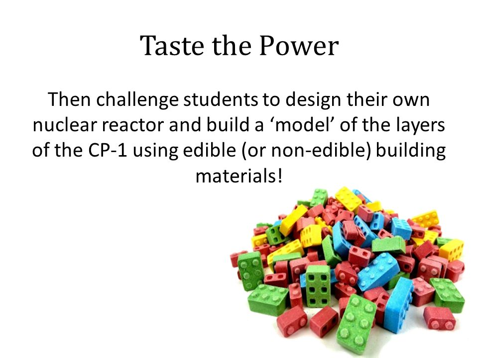 Taste the Power Then challenge students to design their own nuclear reactor and build a 'model' of the layers of the CP-1 using edible (or non-edible) building materials!