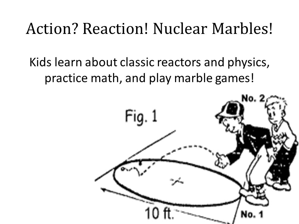 Action. Reaction. Nuclear Marbles.