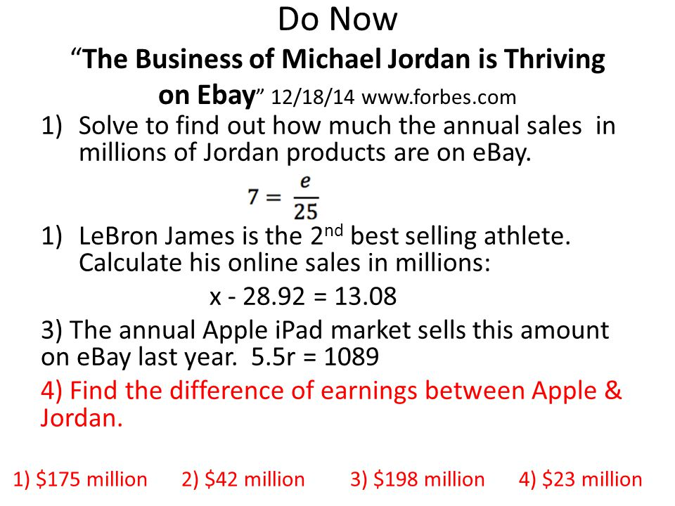 Do Now The Business of Michael Jordan is Thriving on Ebay 12/18/14 www.forbes.com 1)Solve to find out how much the annual sales in millions of Jordan products are on eBay.