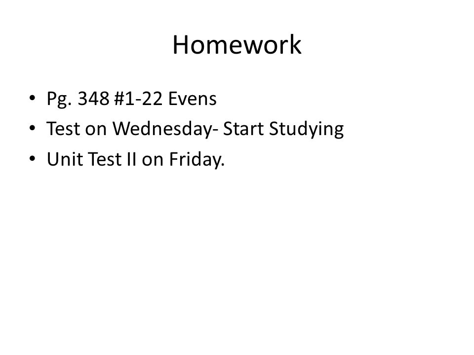 Homework Pg. 348 #1-22 Evens Test on Wednesday- Start Studying Unit Test II on Friday.