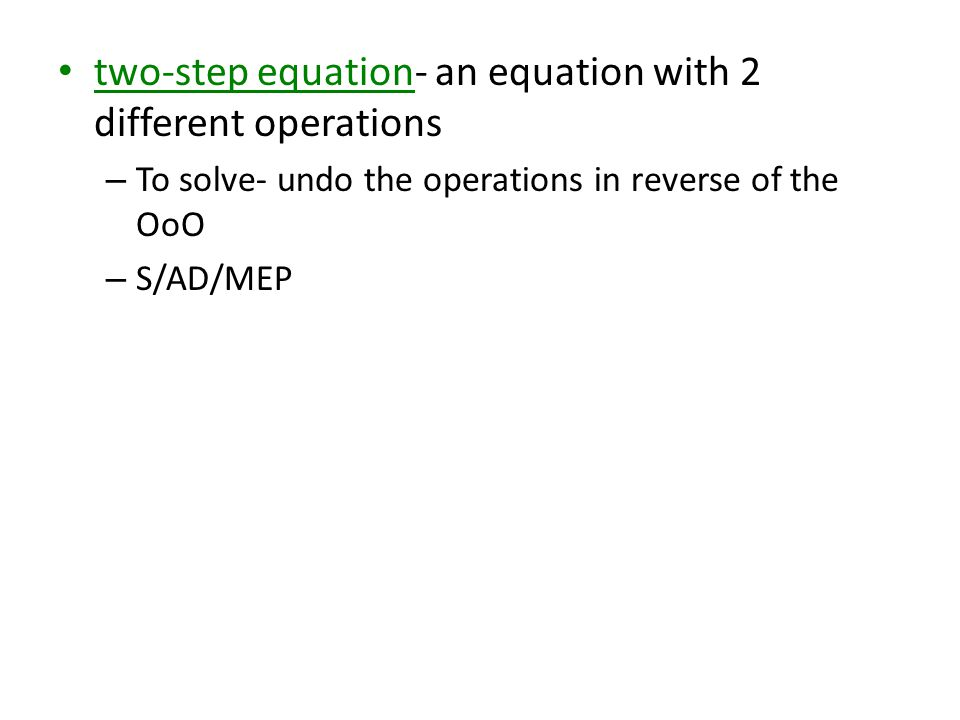 two-step equation- an equation with 2 different operations – To solve- undo the operations in reverse of the OoO – S/AD/MEP