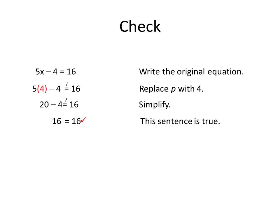 Check 5x – 4 = 16Write the original equation. 16= 16This sentence is true.