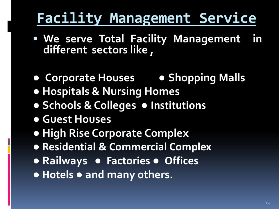 Facility Management Service  We serve Total Facility Management in different sectors like, ● Corporate Houses ● Shopping Malls ● Hospitals & Nursing Homes ● Schools & Colleges ● Institutions ● Guest Houses ● High Rise Corporate Complex ● Residential & Commercial Complex ● Railways ● Factories ● Offices ● Hotels ● and many others.
