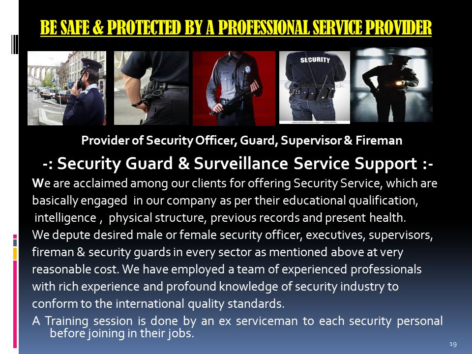 BE SAFE & PROTECTED BY A PROFESSIONAL SERVICE PROVIDER -: Security Guard & Surveillance Service Support :- We are acclaimed among our clients for offering Security Service, which are basically engaged in our company as per their educational qualification, intelligence, physical structure, previous records and present health.